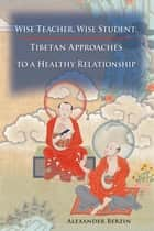 Wise Teacher, Wise Student - Tibetan Approaches To A Healthy Relationship ebook by Alexander Berzin