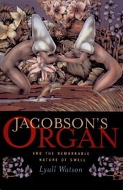 Jacobson's Organ: And the Remarkable Nature of Smell ebook by Lyall Watson