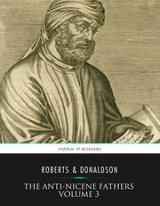 The Anti-Nicene Fathers Volume 3 ebook by Rev. Alexander Roberts,Rev. Alexander Roberts