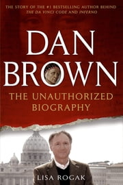 Dan Brown: The Unauthorized Biography ebook by Lisa Rogak