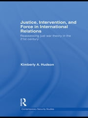 Justice, Intervention, and Force in International Relations - Reassessing Just War Theory in the 21st Century ebook by Kimberly A. Hudson