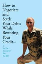 How to Negotiate and Settle Your Debts While Restoring Your Credit... ebook by Ho Bo Joe Bloom