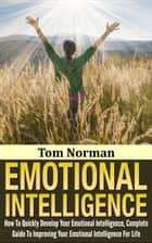 Emotional Intelligence: How To Quickly Develop Your Emotional Intelligence, Complete Guide To Improving Your Emotional Intelligence Today ebook by Tom Norman