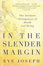 In the Slender Margin - The Intimate Strangeness of Death and Dying ebook by Eve Joseph
