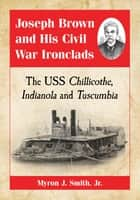 Joseph Brown and His Civil War Ironclads - The USS Chillicothe, Indianola and Tuscumbia ebook by Myron J. Smith, Jr.