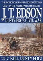 Dusty Fog's Civil War 7: Kill Dusty Fog! ebook by J.T. Edson