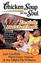 Chicken Soup for the Soul: Inside Basketball - 101 Great Hoop Stories from Players, Coaches, and Fans eBook by Jack Canfield, Mark Victor Hansen, Pat Williams