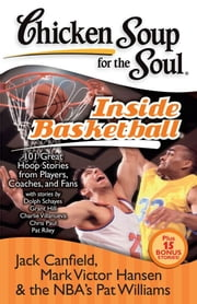 Chicken Soup for the Soul: Inside Basketball - 101 Great Hoop Stories from Players, Coaches, and Fans ebook by Jack Canfield,Mark Victor Hansen,Pat Williams