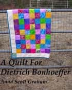 A Quilt For Dietrich Bonhoeffer ebook by Anna Scott Graham