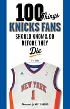 100 Things Knicks Fans Should Know & Do Before They Die ebook by Alan Hahn