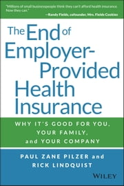 The End of Employer-Provided Health Insurance - Why It's Good for You and Your Company ebook by Paul Zane Pilzer,Rick Lindquist