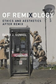 Of Remixology - Ethics and Aesthetics after Remix ebook by David J. Gunkel