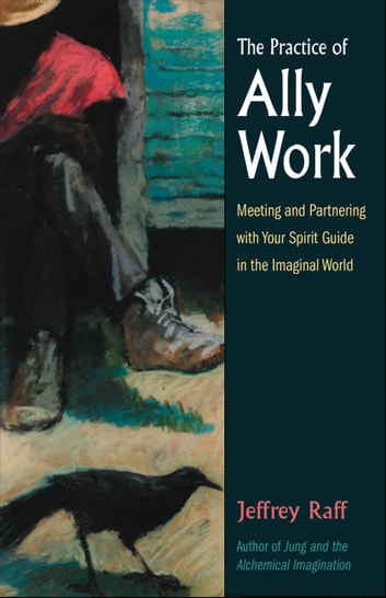The Practice of Ally Work - Meeting and Partnering with Your Spirit Guide in the Imaginal World ebook by Jeffrey Raff