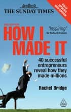 How I Made It: 40 Successful Entrepreneurs Reveal How They Made Millions ebook by Rachel Bridge