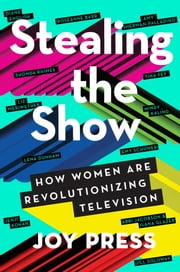 Stealing the Show - How Women Are Revolutionizing Television ebook by Joy Press