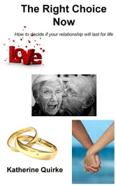 The Right Choice Now: How to decide if your relationship will last for life ebook by Katherine Quirke