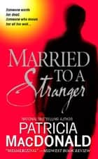 Married to a Stranger - A Novel ebook by Patricia MacDonald