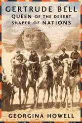 Gertrude Bell - Queen of the Desert, Shaper of Nations ebook by Georgina Howell
