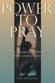 Power To Pray - God's Immense Purposes For Our Simple Prayers ebook by Don Andreson