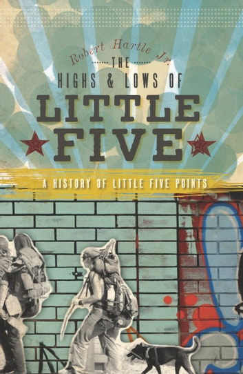 The Highs and Lows of Little Five: A History of Little Five Points ebook by Robert Hartle Jr.