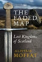 Faded Map - Lost Kingdoms of Scotland ebook by Alistair Moffat