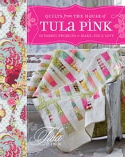 Quilts from the House of Tula Pink: 20 Fabric Projects to Make, Use and Love ebook by Pink, Tula