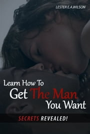 Learn How To Get The Man You Want.(Secrets Revealed) ebook by Lester e.a. Wilson