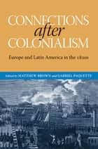 Connections after Colonialism ebook by Matthew Brown,Gabriel Paquette,Matthew Brown,Will Fowler,Josep M. Fradera,Carrie Gibson,Brian Roger Hamnett,Maurizio Isabella,Iona Macintyre,Scarlett O'Phelan Godoy,Gabriel Paquette,David Rock,Christopher Schmidt-Nowara,Jay Sexton,Reuben Zahler,Matthew Brown,Gabriel Paquette