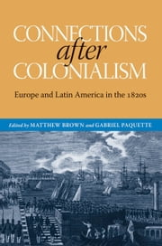 Connections after Colonialism - Europe and Latin America in the 1820s ebook by Matthew Brown, Gabriel Paquette, Matthew Brown,...