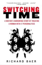 Switching Time - A Doctor's Harrowing Story of Treating a Woman with 17 Personalities ebook by Richard Baer