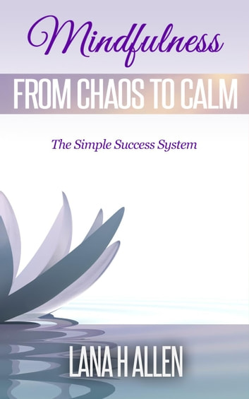 Mindfulness: From Chaos to Calm - The Simple Success System, #1 ebook by Lana H Allen