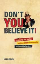 Don't You Believe It! - Exposing the Myths Behind Commonly Believed Fallacies ebook by Herb Reich