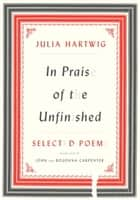 In Praise of the Unfinished - Selected Poems ebook by Julia Hartwig, John Carpenter, Bogdana Carpenter