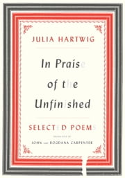 In Praise of the Unfinished - Selected Poems ebook by Julia Hartwig,John Carpenter,Bogdana Carpenter