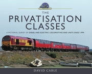 The Privatisation Classes - A Pictorial Survey of Diesel and Electric Locomotives and Units since 1994 ebook by David  Cable