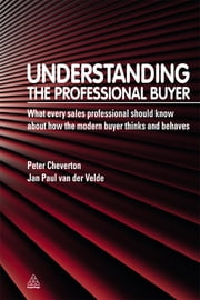 Understanding the Professional Buyer - What Every Sales Professional Should Know About How the Modern Buyer Thinks and Behaves ebook by Peter Cheverton,Jan Paul Van der Velde