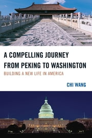 A Compelling Journey from Peking to Washington - Building a New Life in America ebook by Chi Wang
