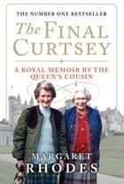 The Final Curtsey: A Royal Memoir by the Queen's Cousin - A Royal Memoir by the Queen's Cousin eBook by Margaret Rhodes