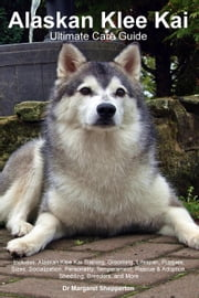 Alaskan Klee Kai Ultimate Care Guide. Includes: Alaskan Klee Kai Training, Grooming, Lifespan, Puppies, Sizes, Socialization, Personality, Temperament ebook by Shepperton, Dr Margaret