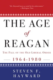 The Age of Reagan: The Fall of the Old Liberal Order - 1964-1980 ebook by Steven F. Hayward