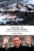 The Fall of the Turkish Model - How the Arab Uprisings Brought Down Islamic Liberalism ebook by Cihan Tugal