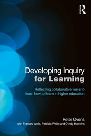 Developing Inquiry for Learning - Reflecting Collaborative Ways to Learn How to Learn in Higher Education ebook by Peter Ovens,Frances Wells,Patricia Wallis,Cyndy Hawkins
