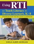 Using RTI to Teach Literacy to Diverse Learners, K-8 ebook by Sheila Alber-Morgan