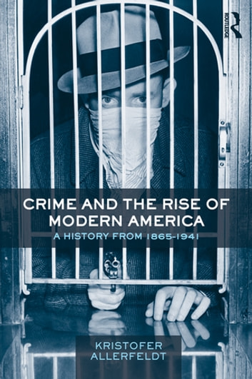 Crime and the Rise of Modern America - A History from 1865–1941 ebook by Kristofer Allerfeldt