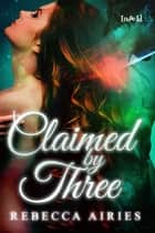 Claimed by Three ebook by Rebecca Airies