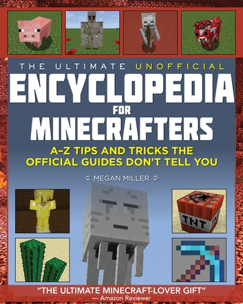 The Ultimate Unofficial Encyclopedia for Minecrafters - An A - Z Book of Tips and Tricks the Official Guides Don't Teach You ebook by Megan Miller