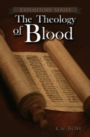 The Theology Of Blood - Expository Series, #6 ebook by kenneth bow