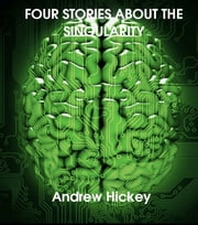 Four Stories About The Singularity ebook by Andrew Hickey