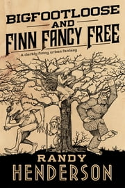 Bigfootloose and Finn Fancy Free - The Familia Arcana, Book 3 ebook by Randy Henderson