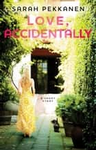 Love, Accidentally ebook by Sarah Pekkanen